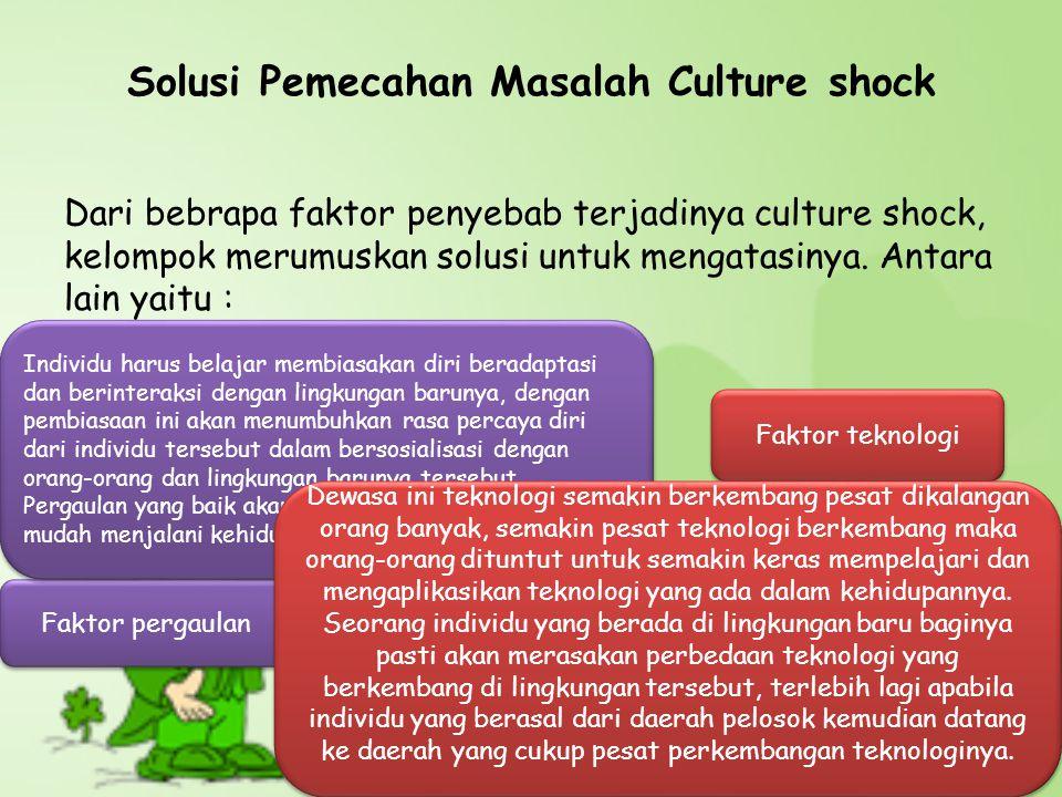 Solusi Pemecahan Masalah Culture shock Dari bebrapa faktor penyebab terjadinya culture shock, kelompok merumuskan solusi untuk mengatasinya. Antara la