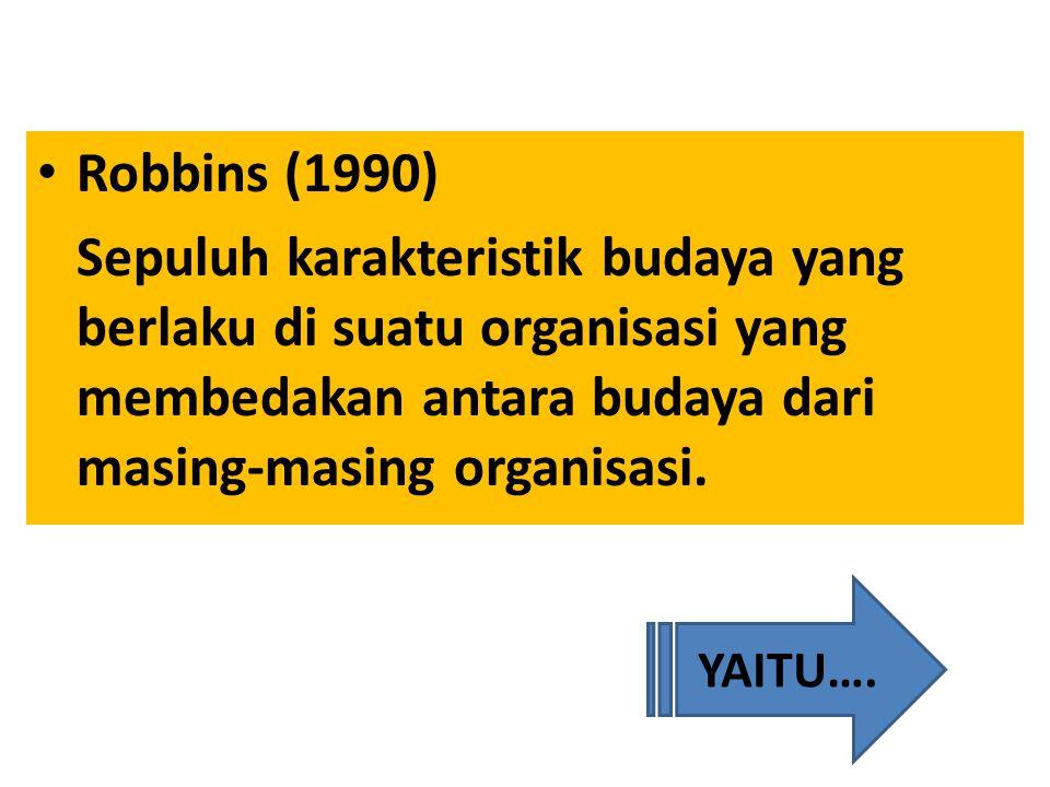Robbins (1990) Sepuluh karakteristik budaya yang berlaku di suatu organisasi yang membedakan antara budaya dari masing-masing organisasi. YAITU….