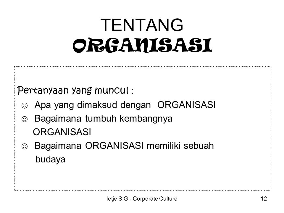 Ietje S.G - Corporate Culture12 TENTANG ORGANISASI Pertanyaan yang muncul : ☺ Apa yang dimaksud dengan ORGANISASI ☺ Bagaimana tumbuh kembangnya ORGANISASI ☺ Bagaimana ORGANISASI memiliki sebuah budaya