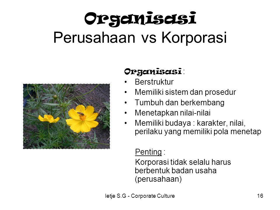 Ietje S.G - Corporate Culture16 Organisasi Perusahaan vs Korporasi Organisasi : Berstruktur Memiliki sistem dan prosedur Tumbuh dan berkembang Menetapkan nilai-nilai Memiliki budaya : karakter, nilai, perilaku yang memiliki pola menetap Penting : Korporasi tidak selalu harus berbentuk badan usaha (perusahaan)