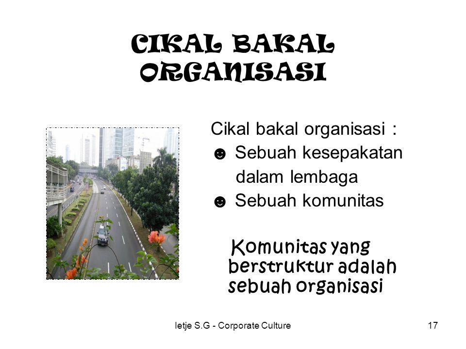 Ietje S.G - Corporate Culture17 CIKAL BAKAL ORGANISASI Cikal bakal organisasi : ☻ Sebuah kesepakatan dalam lembaga ☻ Sebuah komunitas Komunitas yang berstruktur adalah sebuah organisasi