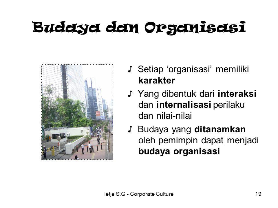 Ietje S.G - Corporate Culture19 Budaya dan Organisasi ♪ Setiap 'organisasi' memiliki karakter ♪ Yang dibentuk dari interaksi dan internalisasi perilaku dan nilai-nilai ♪ Budaya yang ditanamkan oleh pemimpin dapat menjadi budaya organisasi