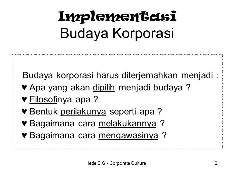 Ietje S.G - Corporate Culture21 Implementasi Budaya Korporasi Budaya korporasi harus diterjemahkan menjadi : ♥ Apa yang akan dipilih menjadi budaya .