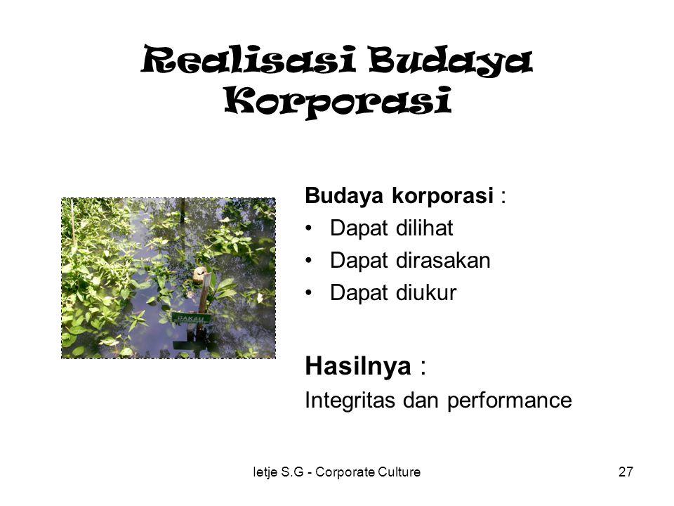 Ietje S.G - Corporate Culture27 Realisasi Budaya Korporasi Budaya korporasi : Dapat dilihat Dapat dirasakan Dapat diukur Hasilnya : Integritas dan performance