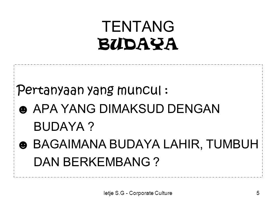 Ietje S.G - Corporate Culture5 TENTANG BUDAYA Pertanyaan yang muncul : ☻ APA YANG DIMAKSUD DENGAN BUDAYA .