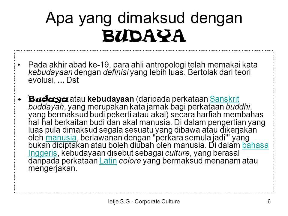 Ietje S.G - Corporate Culture6 Apa yang dimaksud dengan BUDAYA Pada akhir abad ke-19, para ahli antropologi telah memakai kata kebudayaan dengan definisi yang lebih luas.