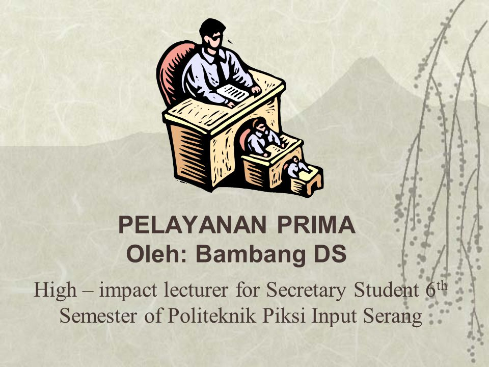 High – impact lecturer for Secretary Student 6 th Semester of Politeknik Piksi Input Serang PELAYANAN PRIMA Oleh: Bambang DS