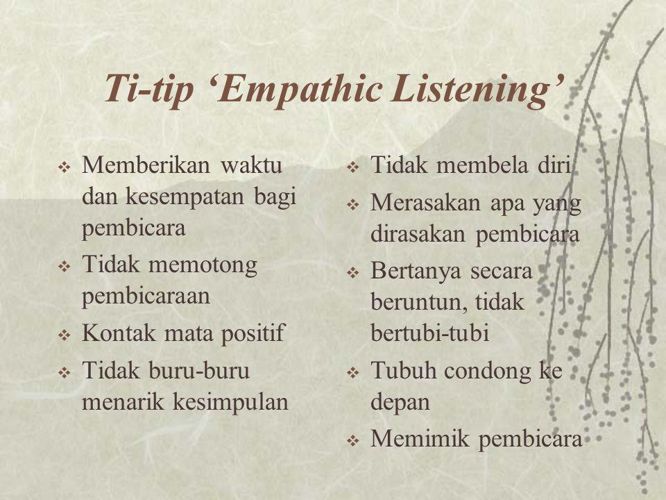 Ti-tip 'Empathic Listening'  Memberikan waktu dan kesempatan bagi pembicara  Tidak memotong pembicaraan  Kontak mata positif  Tidak buru-buru mena