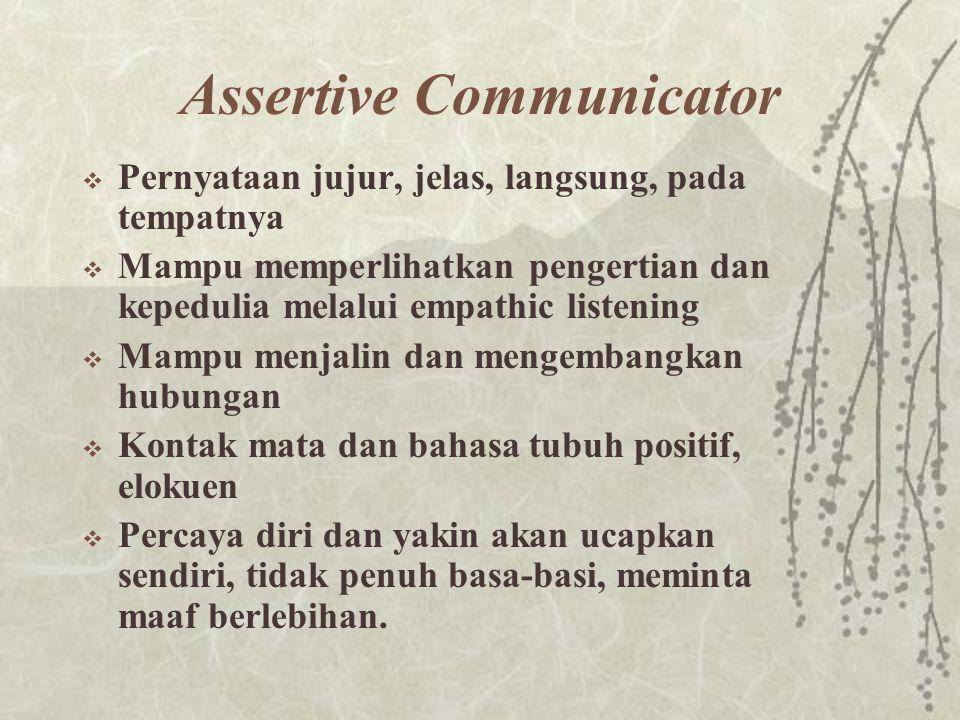 Assertive Communicator  Pernyataan jujur, jelas, langsung, pada tempatnya  Mampu memperlihatkan pengertian dan kepedulia melalui empathic listening
