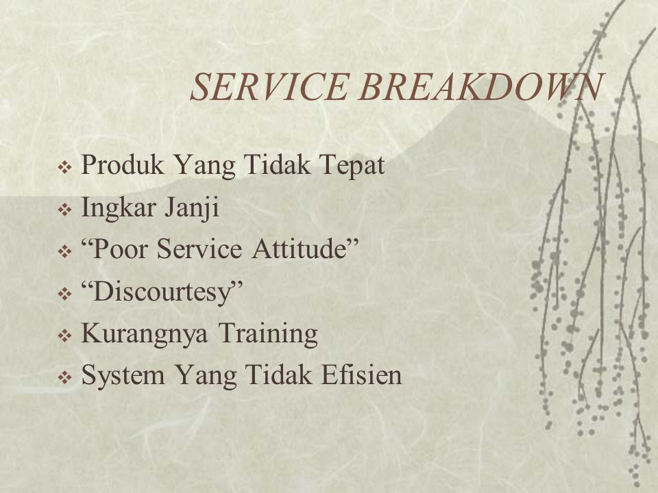 "SERVICE BREAKDOWN  Produk Yang Tidak Tepat  Ingkar Janji  ""Poor Service Attitude""  ""Discourtesy""  Kurangnya Training  System Yang Tidak Efisien"