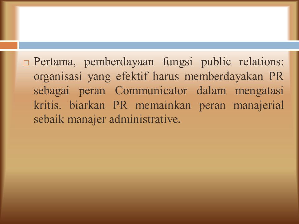  Pertama, pemberdayaan fungsi public relations: organisasi yang efektif harus memberdayakan PR sebagai peran Communicator dalam mengatasi kritis. bia