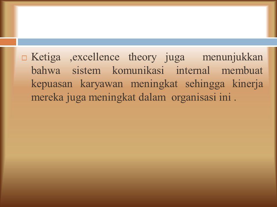  Ketiga,excellence theory juga menunjukkan bahwa sistem komunikasi internal membuat kepuasan karyawan meningkat sehingga kinerja mereka juga meningka