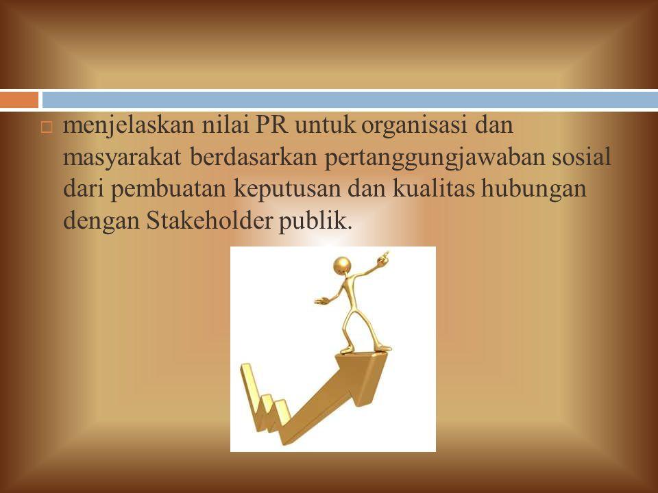  menjelaskan nilai PR untuk organisasi dan masyarakat berdasarkan pertanggungjawaban sosial dari pembuatan keputusan dan kualitas hubungan dengan Stakeholder publik.