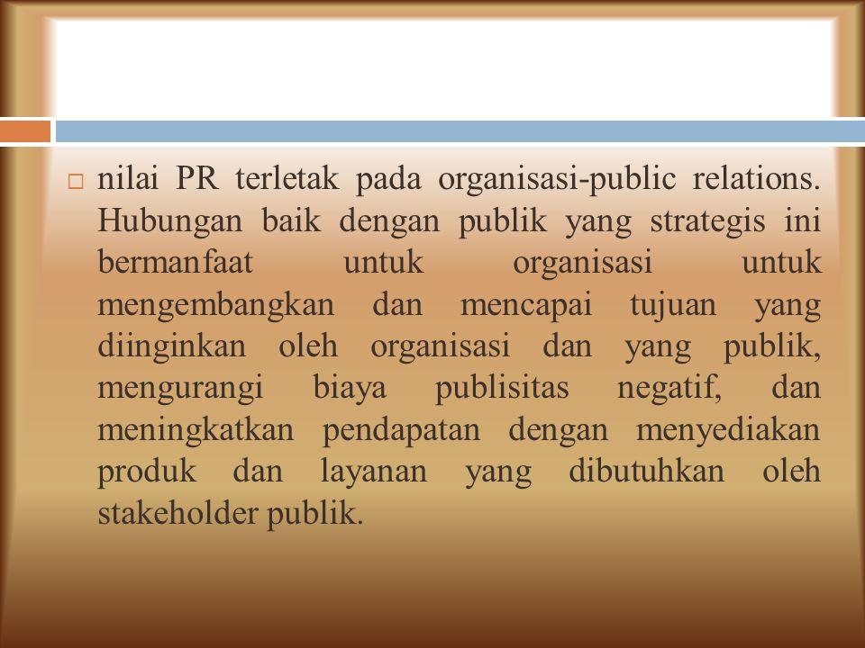  nilai PR terletak pada organisasi-public relations. Hubungan baik dengan publik yang strategis ini bermanfaat untuk organisasi untuk mengembangkan d