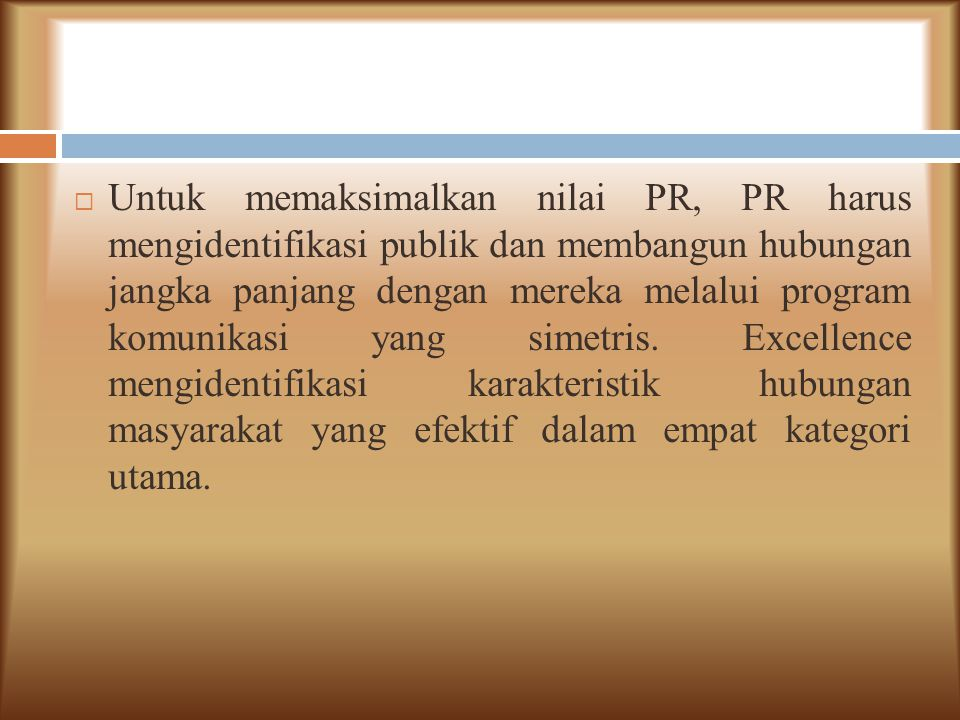  Untuk memaksimalkan nilai PR, PR harus mengidentifikasi publik dan membangun hubungan jangka panjang dengan mereka melalui program komunikasi yang s