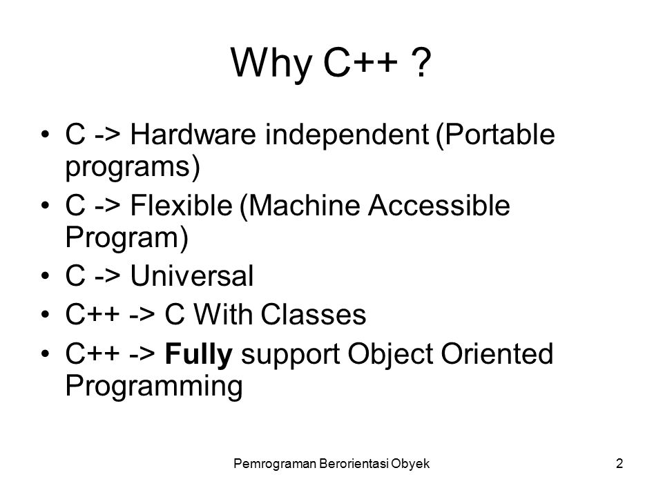 Pemrograman Berorientasi Obyek1 Sejarah C++ 1967 – Martin Richard -> Bahasa Pemrograman BCPL 1970 – Ken Thomson (Bell Lab) -> Bahasa B yang membuat Unix 1972 – Dennis Ritchie (Bell Lab) -> Bahasa C dari Bahasa B digunakan pada Komputer DEC PDP-11 1980 – Bjarne Stroustrup (Bell Lab) -> Bahasa C++ dari Bahasa C 1983 – C++ dipublikasikan oleh Bell Lab 1989 – Standarisasi C oleh ANSI & ISO (ANSI/ISO 9899:1990)