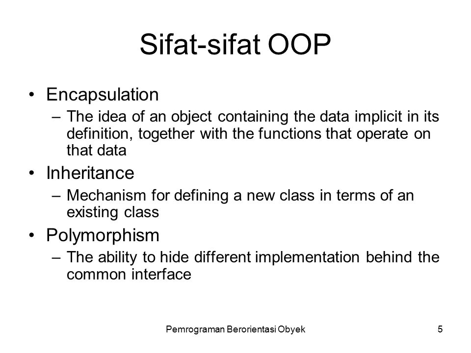 Pemrograman Berorientasi Obyek5 Sifat-sifat OOP Encapsulation –The idea of an object containing the data implicit in its definition, together with the functions that operate on that data Inheritance –Mechanism for defining a new class in terms of an existing class Polymorphism –The ability to hide different implementation behind the common interface