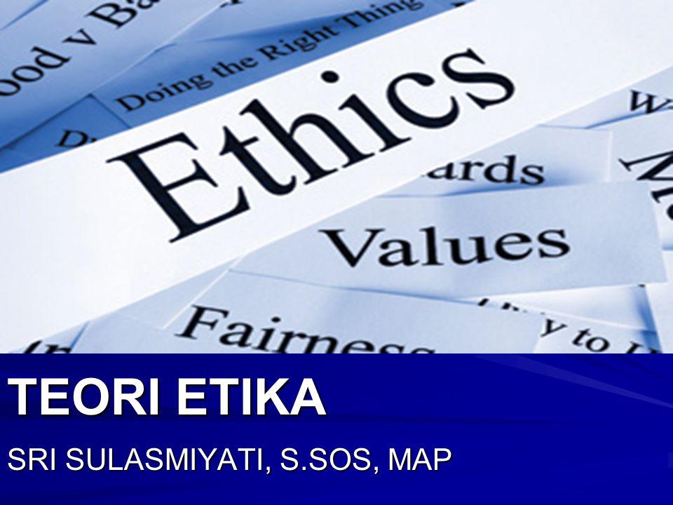 TEORI ETIKA SRI SULASMIYATI, S.SOS, MAP