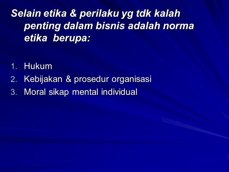 Selain etika & perilaku yg tdk kalah penting dalam bisnis adalah norma etika berupa: 1. Hukum 2. Kebijakan & prosedur organisasi 3. Moral sikap mental