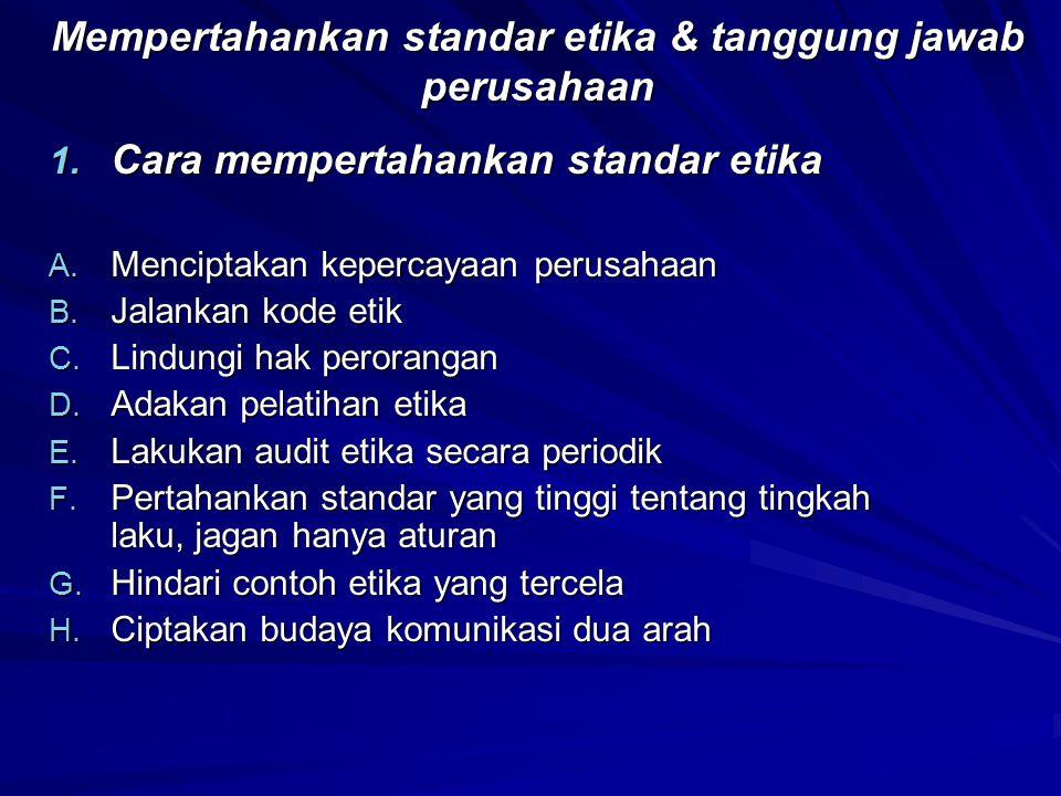 Mempertahankan standar etika & tanggung jawab perusahaan 1. Cara mempertahankan standar etika A. Menciptakan kepercayaan perusahaan B. Jalankan kode e