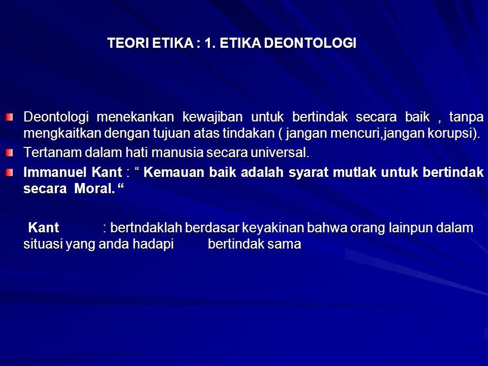 TEORI ETIKA : 1. ETIKA DEONTOLOGI Deontologi menekankan kewajiban untuk bertindak secara baik, tanpa mengkaitkan dengan tujuan atas tindakan ( jangan