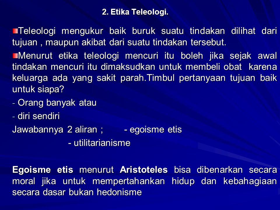 2. Etika Teleologi. Teleologi mengukur baik buruk suatu tindakan dilihat dari tujuan, maupun akibat dari suatu tindakan tersebut. Menurut etika teleol