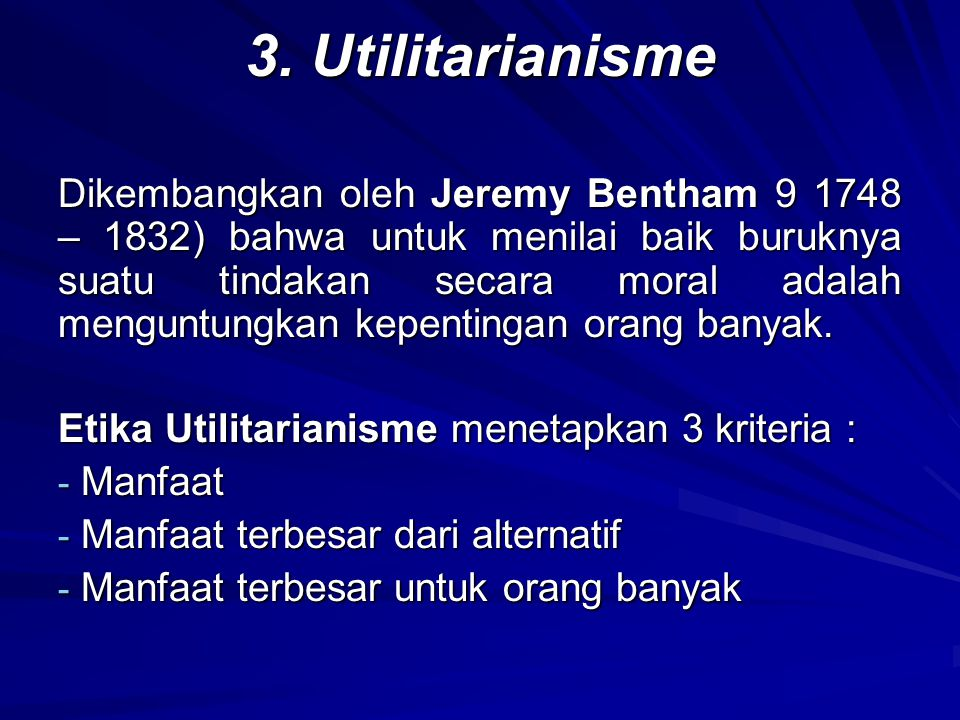 3. Utilitarianisme Dikembangkan oleh Jeremy Bentham 9 1748 – 1832) bahwa untuk menilai baik buruknya suatu tindakan secara moral adalah menguntungkan