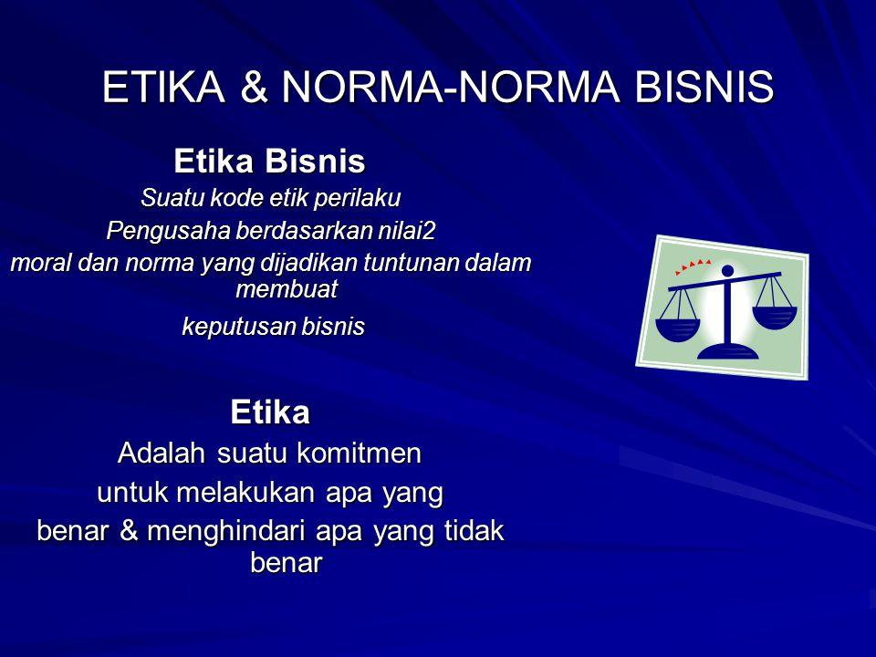 ETIKA & NORMA-NORMA BISNIS Etika Bisnis Suatu kode etik perilaku Pengusaha berdasarkan nilai2 moral dan norma yang dijadikan tuntunan dalam membuat ke