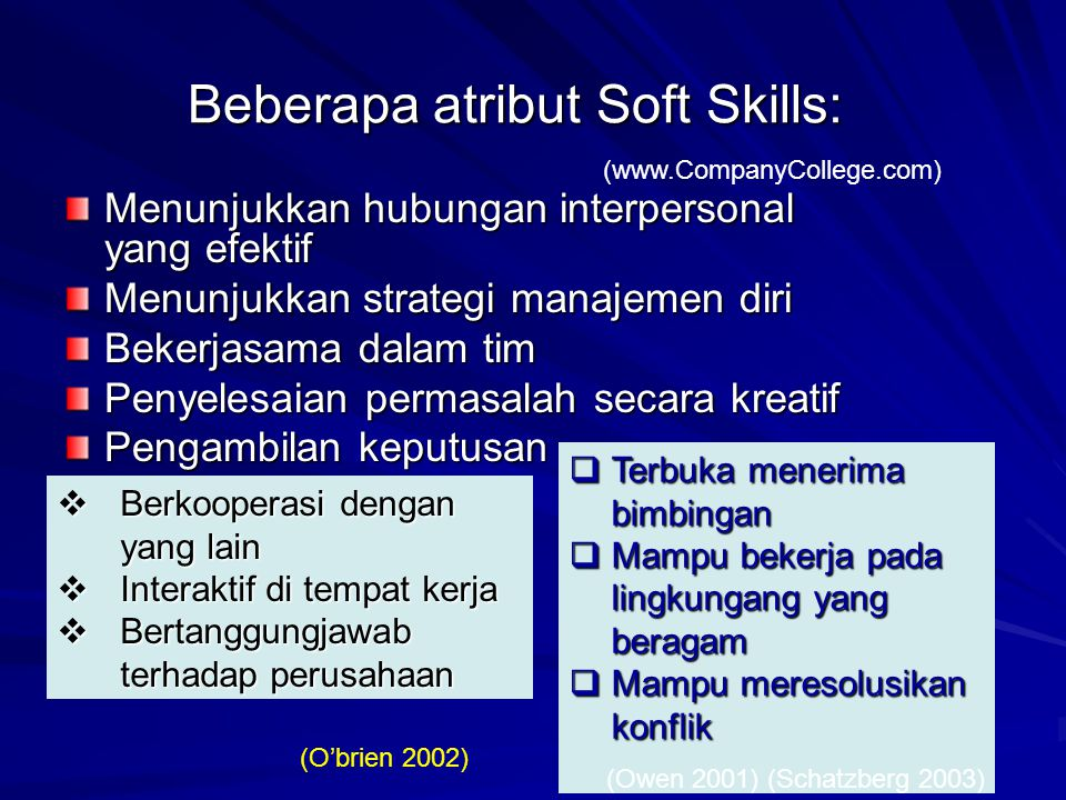 Beberapa atribut Soft Skills: Menunjukkan hubungan interpersonal yang efektif Menunjukkan strategi manajemen diri Bekerjasama dalam tim Penyelesaian permasalah secara kreatif Pengambilan keputusan (www.CompanyCollege.com)  Berkooperasi dengan yang lain  Interaktif di tempat kerja  Bertanggungjawab terhadap perusahaan (O'brien 2002)  Terbuka menerima bimbingan  Mampu bekerja pada lingkungang yang beragam  Mampu meresolusikan konflik (Owen 2001) (Schatzberg 2003)