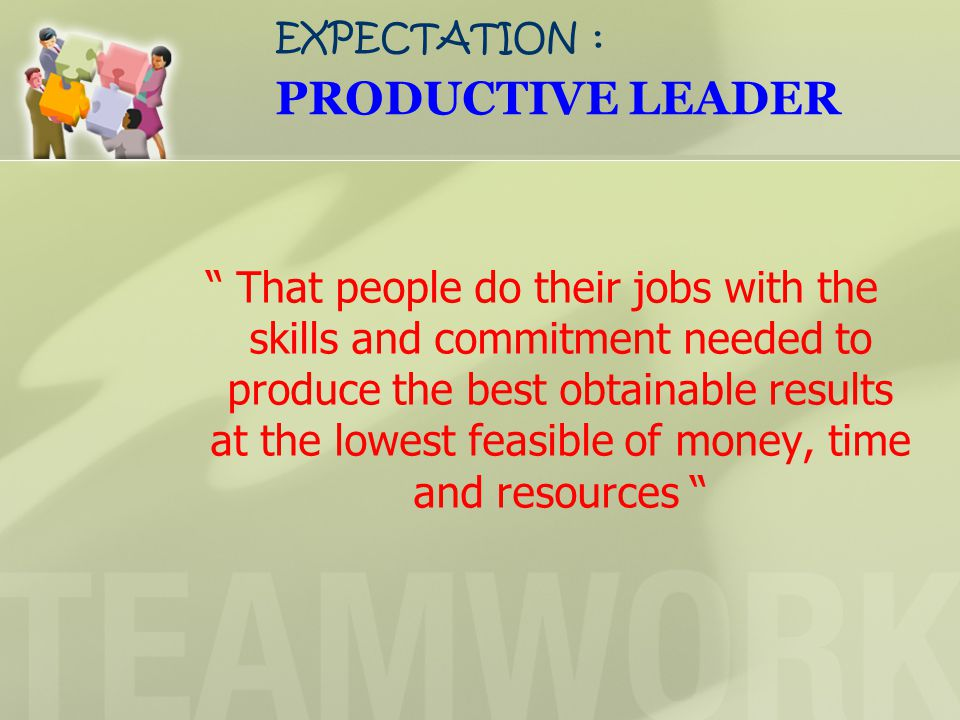 EXPECTATION : PRODUCTIVE LEADER That people do their jobs with the skills and commitment needed to produce the best obtainable results at the lowest feasible of money, time and resources