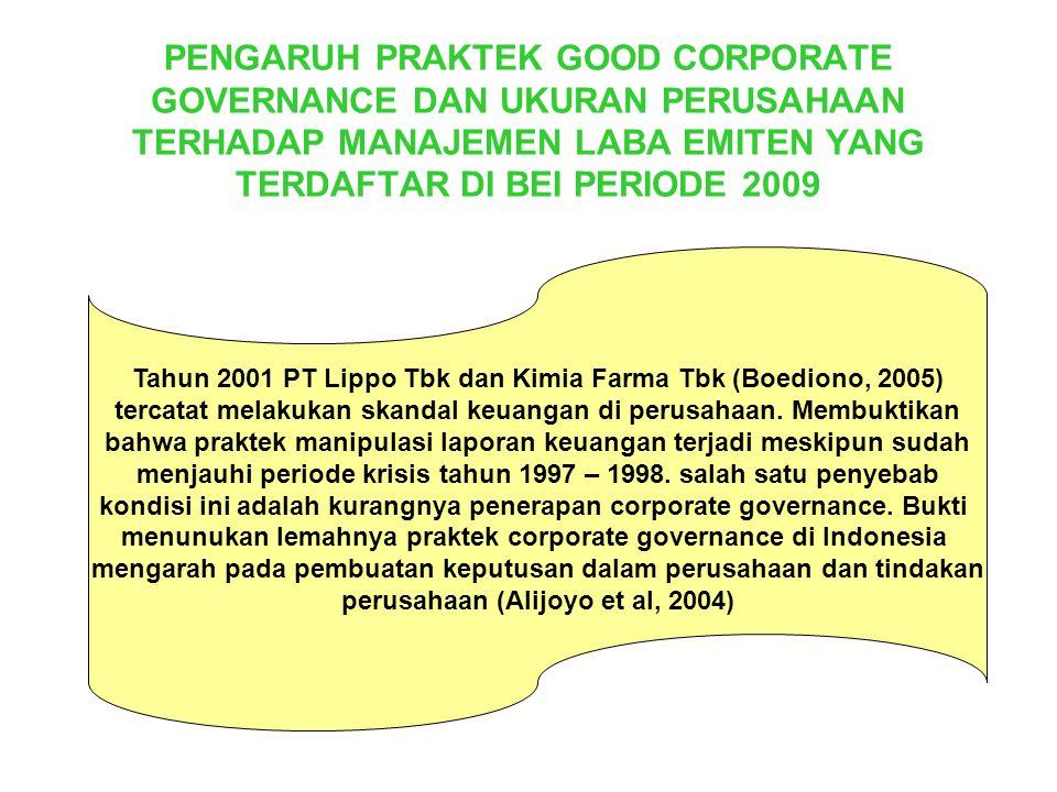 PENGARUH PRAKTEK GOOD CORPORATE GOVERNANCE DAN UKURAN PERUSAHAAN TERHADAP MANAJEMEN LABA EMITEN YANG TERDAFTAR DI BEI PERIODE 2009 Tahun 2001 PT Lippo Tbk dan Kimia Farma Tbk (Boediono, 2005) tercatat melakukan skandal keuangan di perusahaan.