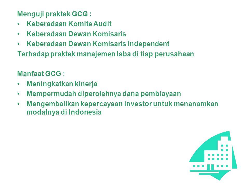 Menguji praktek GCG : Keberadaan Komite Audit Keberadaan Dewan Komisaris Keberadaan Dewan Komisaris Independent Terhadap praktek manajemen laba di tiap perusahaan Manfaat GCG : Meningkatkan kinerja Mempermudah diperolehnya dana pembiayaan Mengembalikan kepercayaan investor untuk menanamkan modalnya di Indonesia