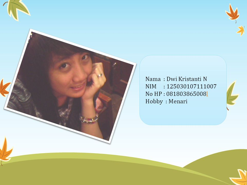 Nama : Dwi Kristanti N NIM : 125030107111007 No HP : 081803865008ll Hobby : Menari