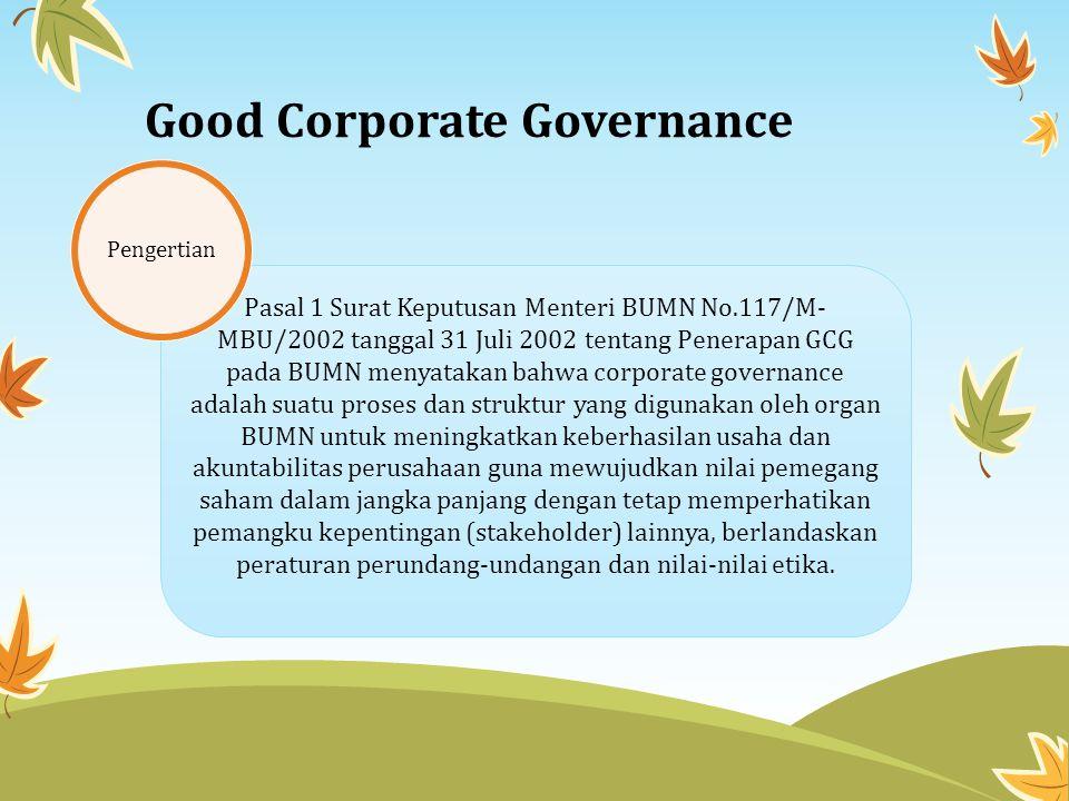 Good Corporate Governance Pasal 1 Surat Keputusan Menteri BUMN No.117/M- MBU/2002 tanggal 31 Juli 2002 tentang Penerapan GCG pada BUMN menyatakan bahwa corporate governance adalah suatu proses dan struktur yang digunakan oleh organ BUMN untuk meningkatkan keberhasilan usaha dan akuntabilitas perusahaan guna mewujudkan nilai pemegang saham dalam jangka panjang dengan tetap memperhatikan pemangku kepentingan (stakeholder) lainnya, berlandaskan peraturan perundang-undangan dan nilai-nilai etika.