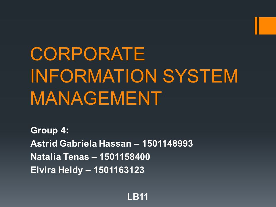 CORPORATE INFORMATION SYSTEM MANAGEMENT Group 4: Astrid Gabriela Hassan – 1501148993 Natalia Tenas – 1501158400 Elvira Heidy – 1501163123 LB11