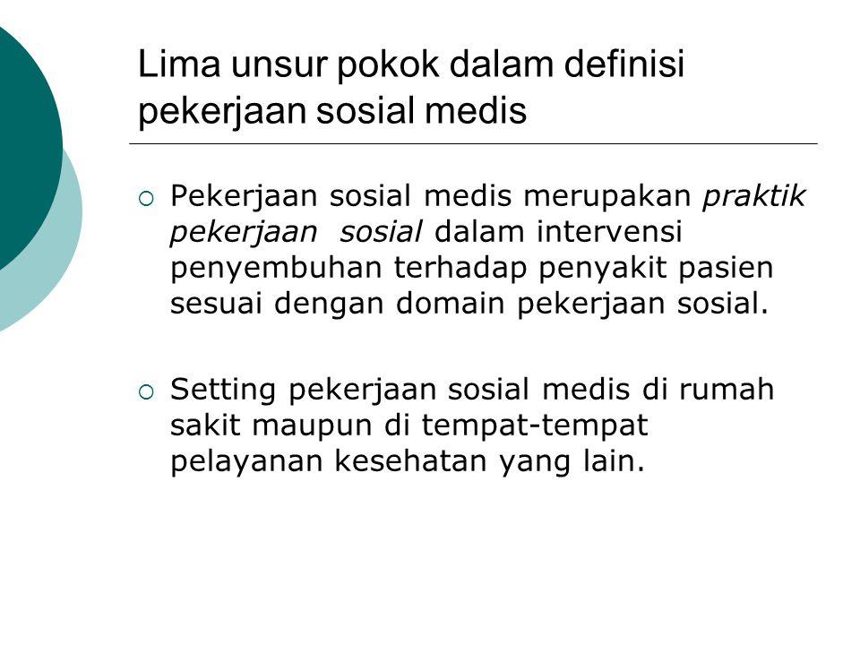 Lima unsur pokok dalam definisi pekerjaan sosial medis  Pekerjaan sosial medis merupakan praktik pekerjaan sosial dalam intervensi penyembuhan terhad