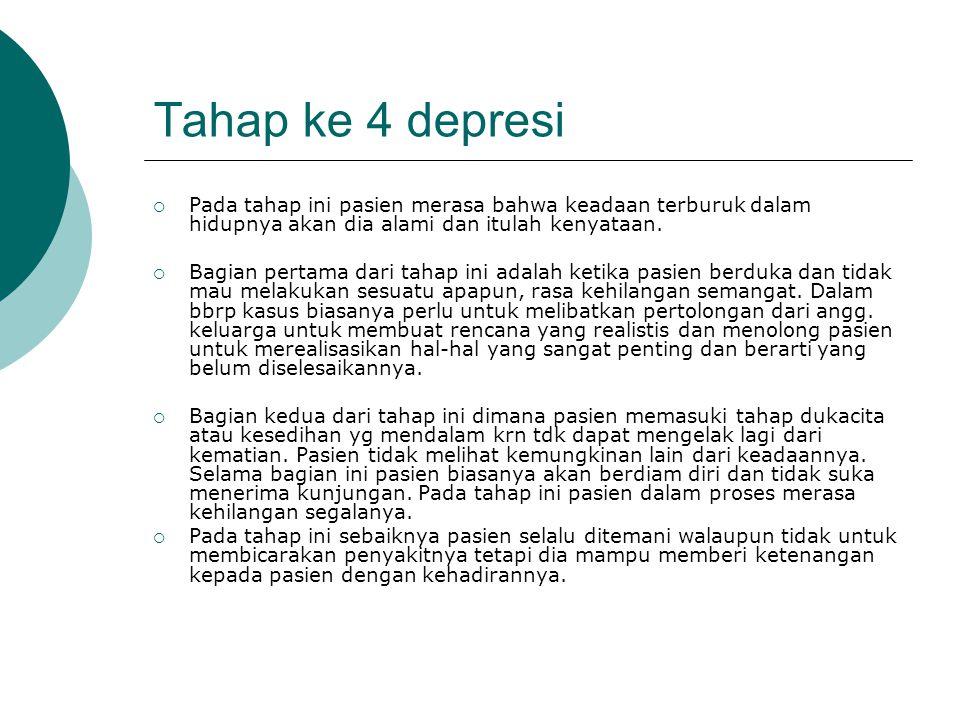 Tahap ke 4 depresi  Pada tahap ini pasien merasa bahwa keadaan terburuk dalam hidupnya akan dia alami dan itulah kenyataan.  Bagian pertama dari tah