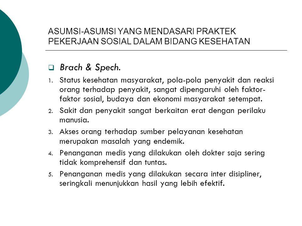 ASUMSI-ASUMSI YANG MENDASARI PRAKTEK PEKERJAAN SOSIAL DALAM BIDANG KESEHATAN  Brach & Spech. 1. Status kesehatan masyarakat, pola-pola penyakit dan r