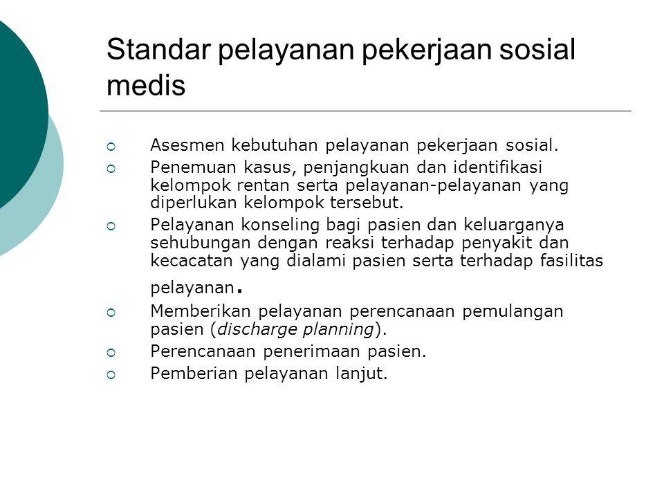 Standar pelayanan pekerjaan sosial medis  Asesmen kebutuhan pelayanan pekerjaan sosial.  Penemuan kasus, penjangkuan dan identifikasi kelompok renta