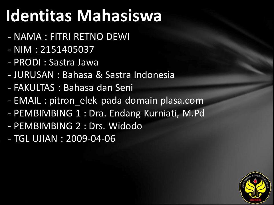 Identitas Mahasiswa - NAMA : FITRI RETNO DEWI - NIM : 2151405037 - PRODI : Sastra Jawa - JURUSAN : Bahasa & Sastra Indonesia - FAKULTAS : Bahasa dan Seni - EMAIL : pitron_elek pada domain plasa.com - PEMBIMBING 1 : Dra.