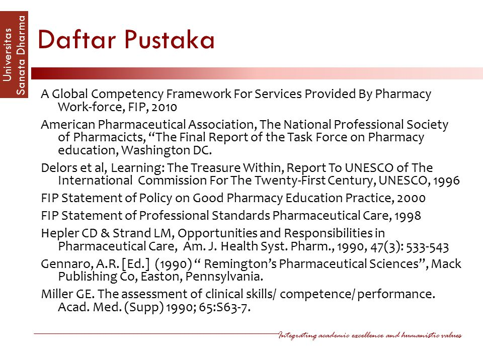 Integrating academic excellence and humanistic values Universitas Sanata Dharm a Daftar Pustaka A Global Competency Framework For Services Provided By Pharmacy Work-force, FIP, 2010 American Pharmaceutical Association, The National Professional Society of Pharmacicts, The Final Report of the Task Force on Pharmacy education, Washington DC.