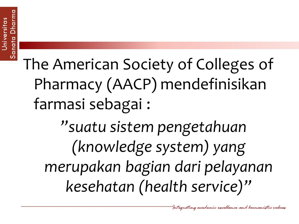 Integrating academic excellence and humanistic values Universitas Sanata Dharm a The American Society of Colleges of Pharmacy (AACP) mendefinisikan farmasi sebagai : suatu sistem pengetahuan (knowledge system) yang merupakan bagian dari pelayanan kesehatan (health service)