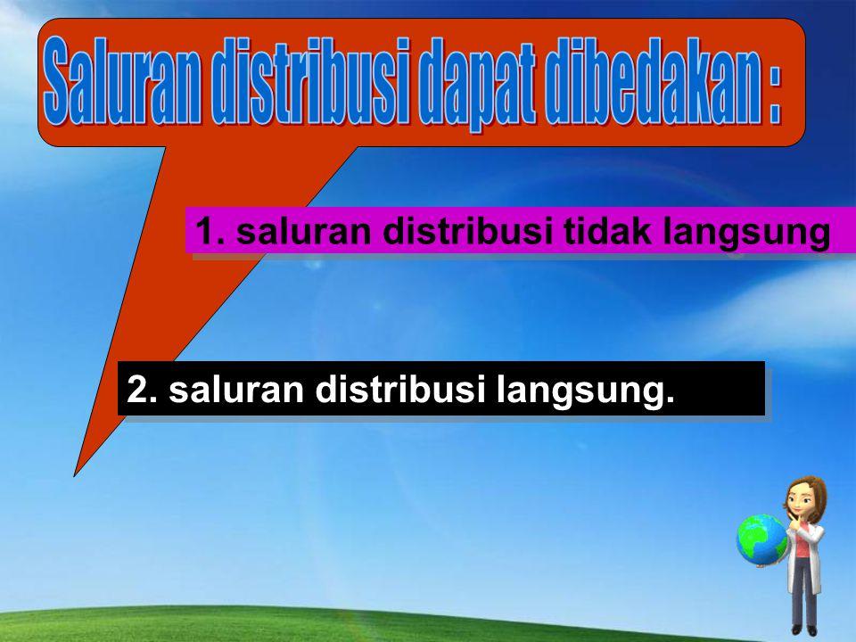 1. saluran distribusi tidak langsung 2. saluran distribusi langsung.