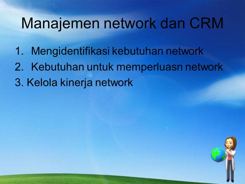 Manajemen network dan CRM 1.Mengidentifikasi kebutuhan network 2.Kebutuhan untuk memperluasn network 3. Kelola kinerja network
