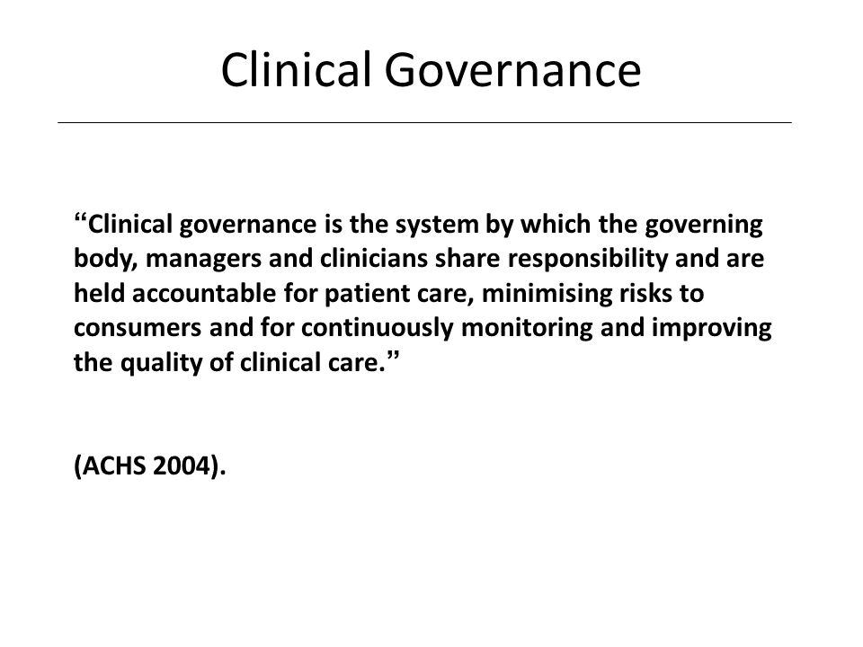 Clinical Governance Clinical governance is the system by which the governing body, managers and clinicians share responsibility and are held accountable for patient care, minimising risks to consumers and for continuously monitoring and improving the quality of clinical care.