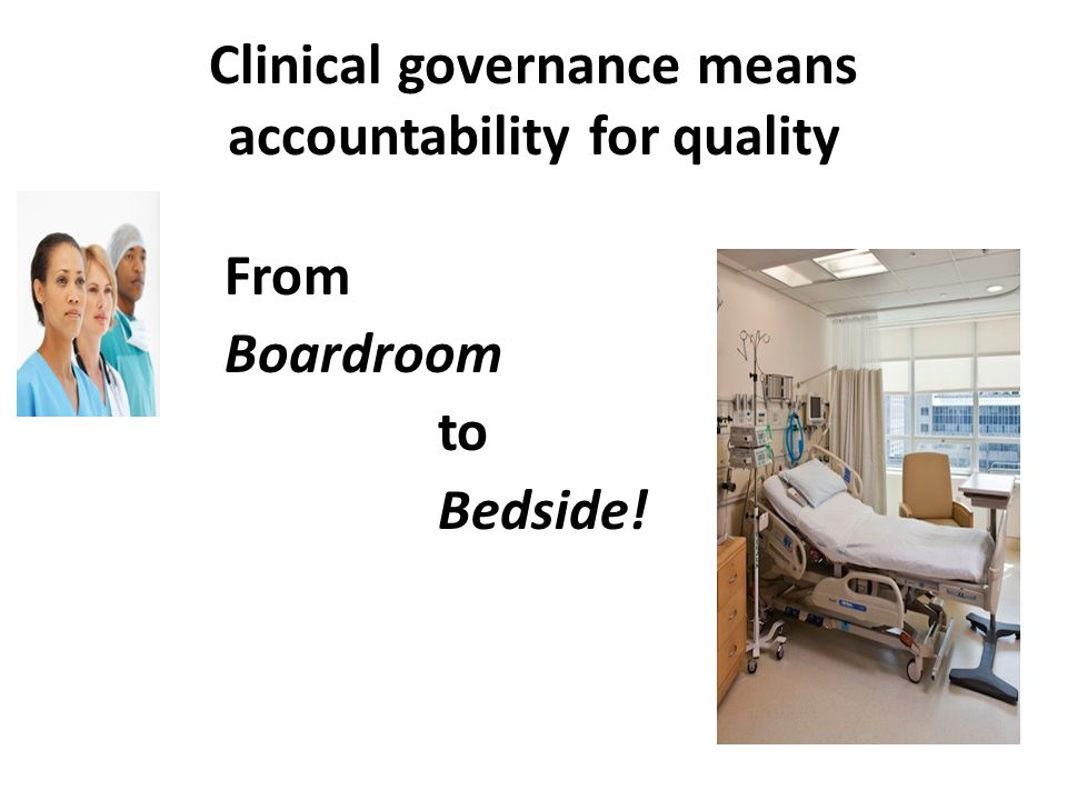 Clinical governance means accountability for quality From Boardroom to Bedside!