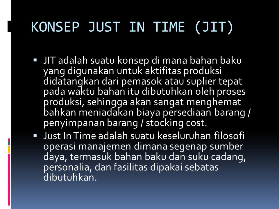  Ide dasar sistem JIT yaitu menghasilkan sejumlah barang yang diperlukan pada saat diminta dengan menghilangkan segala macam bentuk pemborosan waktu yang tidak diperlukan sehingga diperoleh biaya produksi yang rendah dan melakukan proses yang berkesinambungan.