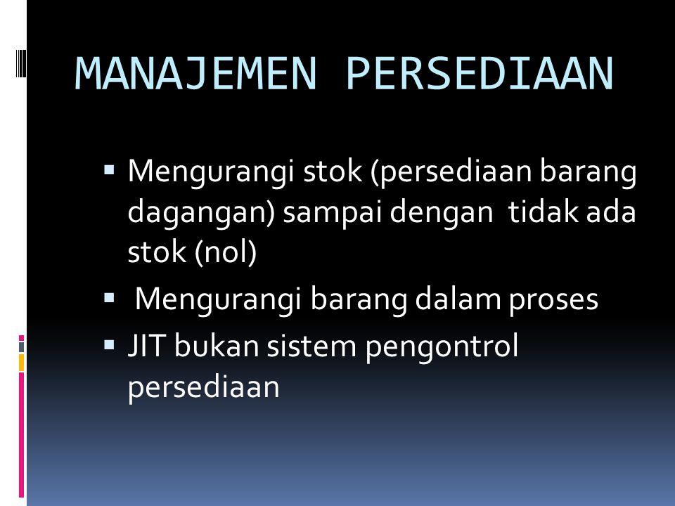 MANAJEMEN PERSEDIAAN  Mengurangi stok (persediaan barang dagangan) sampai dengan tidak ada stok (nol)  Mengurangi barang dalam proses  JIT bukan sistem pengontrol persediaan