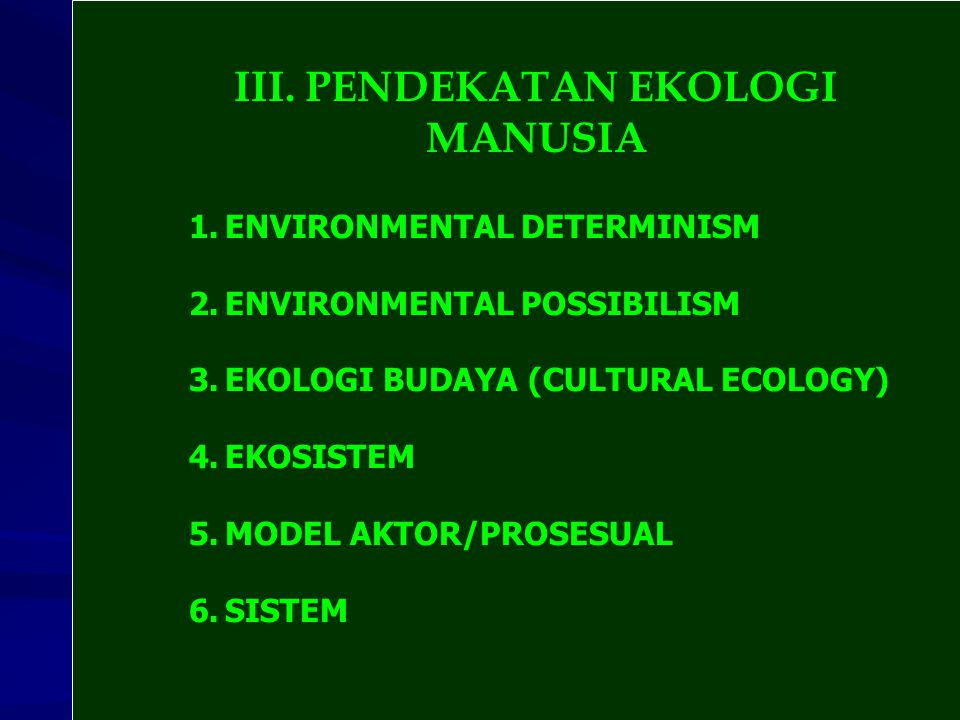 III. PENDEKATAN EKOLOGI MANUSIA 1.ENVIRONMENTAL DETERMINISM 2.ENVIRONMENTAL POSSIBILISM 3.EKOLOGI BUDAYA (CULTURAL ECOLOGY) 4.EKOSISTEM 5.MODEL AKTOR/
