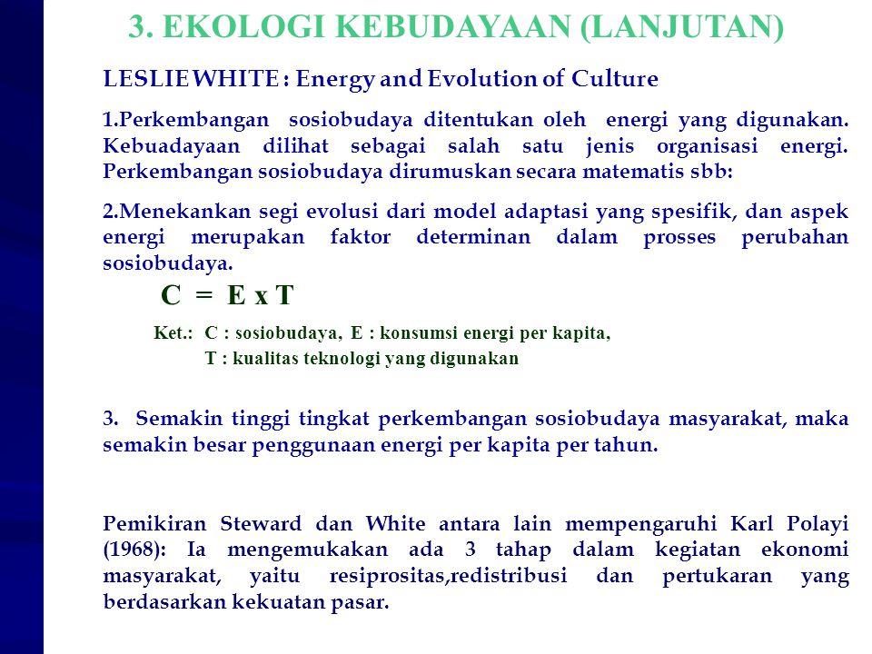 3. EKOLOGI KEBUDAYAAN (LANJUTAN) LESLIE WHITE : Energy and Evolution of Culture 1.Perkembangan sosiobudaya ditentukan oleh energi yang digunakan. Kebu